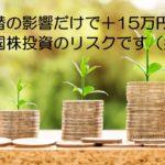 為替の影響で、2ヶ月で資産15万円増加、これが外国株投資のリスクです(笑)